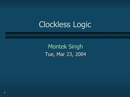 1 Clockless Logic Montek Singh Tue, Mar 23, 2004.