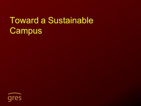 "Toward a Sustainable Campus. Outline A. Global Sustainability Movement in Higher Education B. Resources C. What can be done? D. ""Toward a Sustainable."