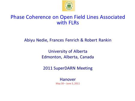 Phase Coherence on Open Field Lines Associated with FLRs Abiyu Nedie, Frances Fenrich & Robert Rankin University of Alberta Edmonton, Alberta, Canada 2011.