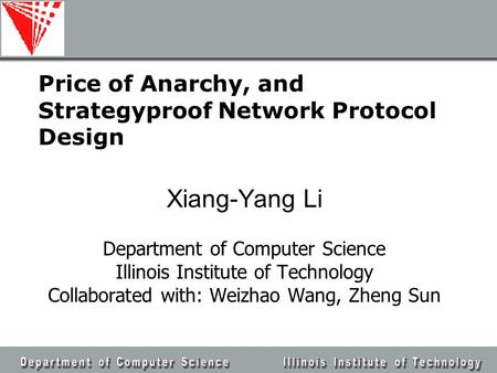 Price of Anarchy, and Strategyproof Network Protocol Design Xiang-Yang Li Department of Computer Science Illinois Institute of Technology Collaborated.