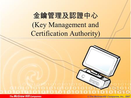 © The McGraw-Hill Companies, Inc., 2007 金鑰管理及認證中心 (Key Management and Certification Authority)