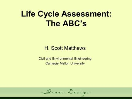 Life Cycle Assessment: The ABC's H. Scott Matthews Civil and Environmental Engineering Carnegie Mellon University.