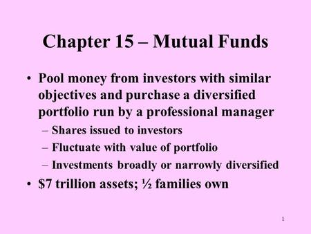 1 Chapter 15 – Mutual Funds Pool money from investors with similar objectives and purchase a diversified portfolio run by a professional manager –Shares.