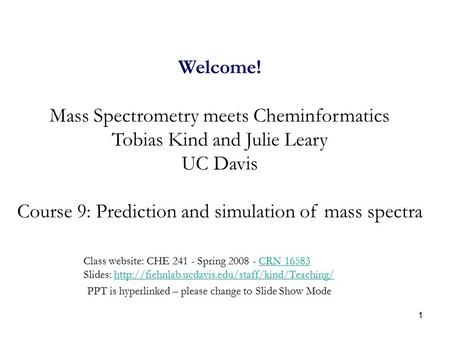 1 Welcome! Mass Spectrometry meets Cheminformatics Tobias Kind and Julie Leary UC Davis Course 9: Prediction and simulation of mass spectra Class website: