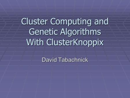 Cluster Computing and Genetic Algorithms With ClusterKnoppix David Tabachnick.