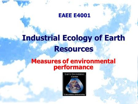 EAEE E4001 Industrial Ecology of Earth Resources Measures of environmental performance.