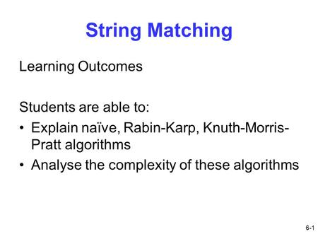 6-1 String Matching Learning Outcomes Students are able to: Explain naïve, Rabin-Karp, Knuth-Morris- Pratt algorithms Analyse the complexity of these algorithms.