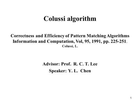 1 Colussi algorithm Advisor: Prof. R. C. T. Lee Speaker: Y. L. Chen Correctness and Efficiency of Pattern Matching Algorithms Information and Computation,
