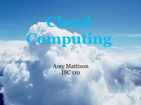 Cloud Computing Amy Mattison ISC 110. What is cloud computing? The cloud is another word for the internet. It is the process of taking the services.
