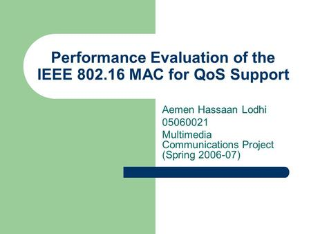 Performance Evaluation of the IEEE 802.16 MAC for QoS Support Aemen Hassaan Lodhi 05060021 Multimedia Communications Project (Spring 2006-07)