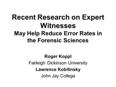 Recent Research on Expert Witnesses May Help Reduce Error Rates in the Forensic Sciences Roger Koppl Fairleigh Dickinson University Lawrence Kobilinsky.