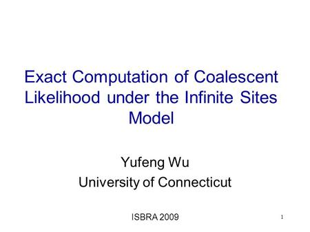 Exact Computation of Coalescent Likelihood under the Infinite Sites Model Yufeng Wu University of Connecticut ISBRA 2009 1.