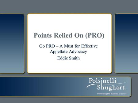 Points Relied On (PRO) Go PRO – A Must for Effective Appellate Advocacy Eddie Smith.