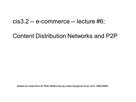 Cis3.2 -- e-commerce -- lecture #6: Content Distribution Networks and P2P (based on notes from Dr Peter McBurney © 2002-2005)