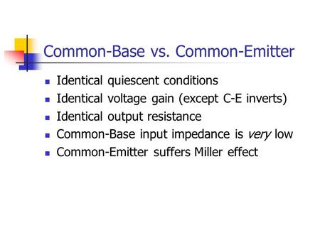 Common-Base vs. Common-Emitter Identical quiescent conditions Identical voltage gain (except C-E inverts) Identical output resistance Common-Base input.