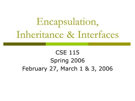 Encapsulation, Inheritance & Interfaces CSE 115 Spring 2006 February 27, March 1 & 3, 2006.