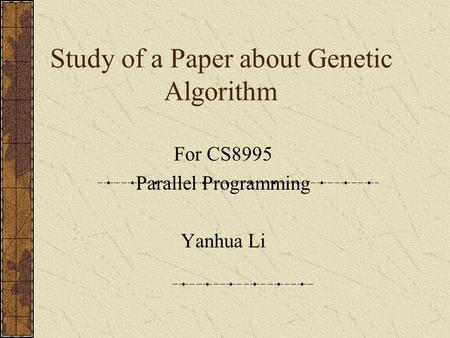 Study of a Paper about Genetic Algorithm For CS8995 Parallel Programming Yanhua Li.