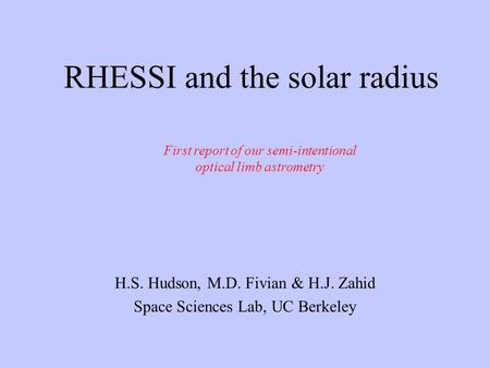 RHESSI and the solar radius H.S. Hudson, M.D. Fivian & H.J. Zahid Space Sciences Lab, UC Berkeley First report of our semi-intentional optical limb astrometry.