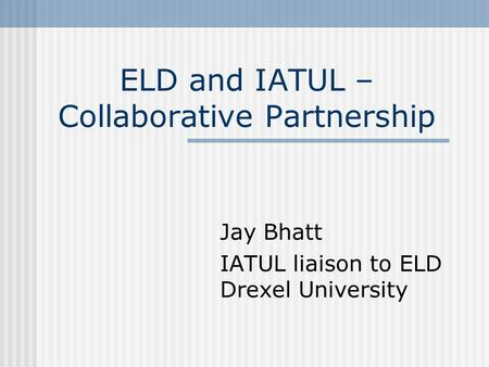 ELD and IATUL – Collaborative Partnership Jay Bhatt IATUL liaison to ELD Drexel University.