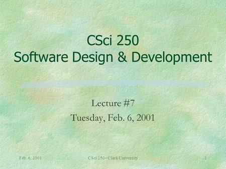 Feb. 6, 2001CSci 250 - Clark University1 CSci 250 Software Design & Development Lecture #7 Tuesday, Feb. 6, 2001.
