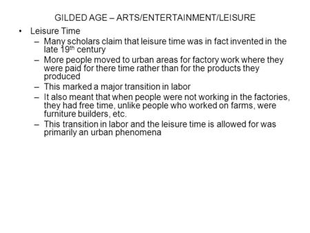 GILDED AGE – ARTS/ENTERTAINMENT/LEISURE Leisure Time –Many scholars claim that leisure time was in fact invented in the late 19 th century –More people.