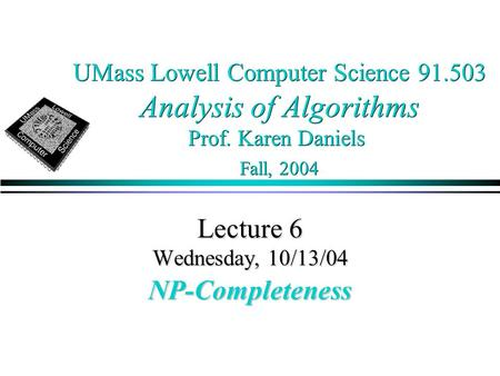 UMass Lowell Computer Science 91.503 Analysis of Algorithms Prof. Karen Daniels Fall, 2004 Lecture 6 Wednesday, 10/13/04 NP-Completeness.