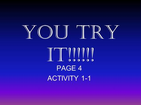 YOU TRY IT!!!!!! PAGE 4 ACTIVITY 1-1 About Me I like to make powerpoint presentations!!!!!! It is so much fun to make powerpoint presentations!!!!!!!!