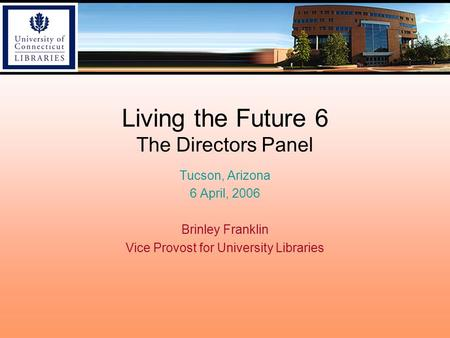 Living the Future 6 The Directors Panel Tucson, Arizona 6 April, 2006 Brinley Franklin Vice Provost for University Libraries.