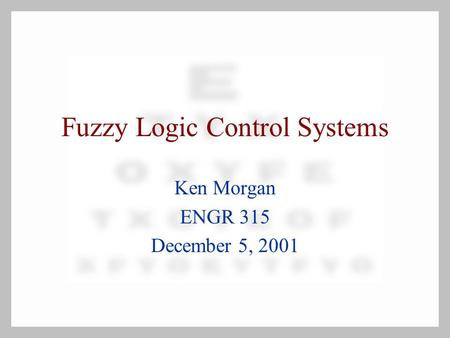 Fuzzy Logic Control Systems Ken Morgan ENGR 315 December 5, 2001.