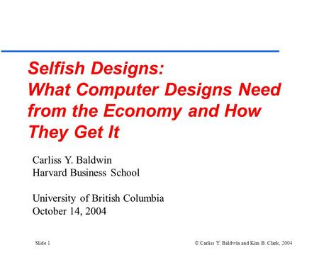 Slide 1 © Carliss Y. Baldwin and Kim B. Clark, 2004 Selfish Designs: What Computer Designs Need from the Economy and How They Get It Carliss Y. Baldwin.