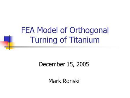 FEA Model of Orthogonal Turning of Titanium December 15, 2005 Mark Ronski.