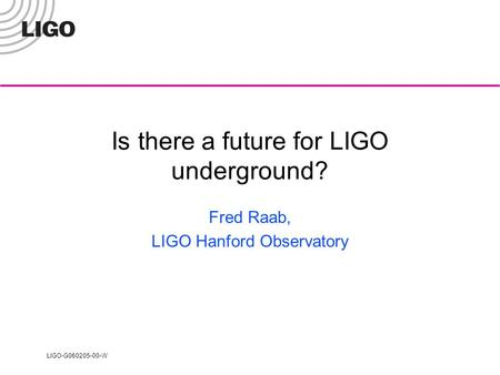 LIGO-G060205-00-W Is there a future for LIGO underground? Fred Raab, LIGO Hanford Observatory.
