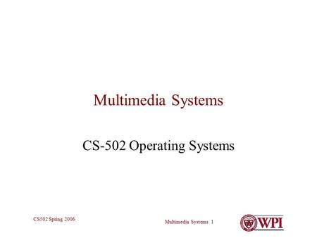 Multimedia Systems 1 CS502 Spring 2006 Multimedia Systems CS-502 Operating Systems.