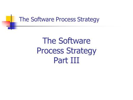 The Software Process Strategy The Software Process Strategy Part III.