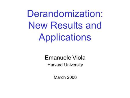 Derandomization: New Results and Applications Emanuele Viola Harvard University March 2006.