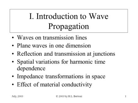 July, 2003© 2003 by H.L. Bertoni1 I. Introduction to Wave Propagation Waves on transmission lines Plane waves in one dimension Reflection and transmission.