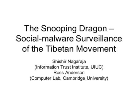 The Snooping Dragon – Social-malware Surveillance of the Tibetan Movement Shishir Nagaraja (Information Trust Institute, UIUC) Ross Anderson (Computer.