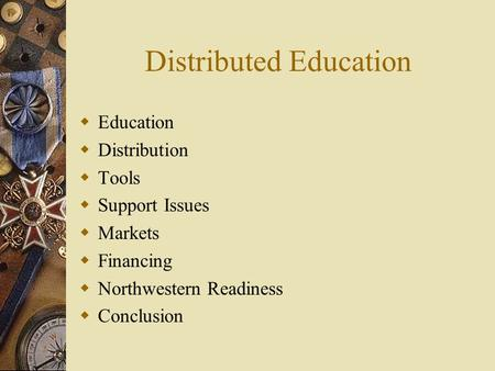 Distributed Education  Education  Distribution  Tools  Support Issues  Markets  Financing  Northwestern Readiness  Conclusion.