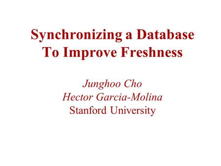 Synchronizing a Database To Improve Freshness Junghoo Cho Hector Garcia-Molina Stanford University.
