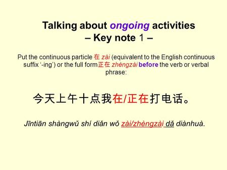 今天上午十点我在 / 正在打电话。 Jīntiān shàngwǔ shí diǎn wǒ zài/zhèngzài dǎ diànhuà. Talking about ongoing activities – Key note 1 – Put the continuous particle 在 zài.