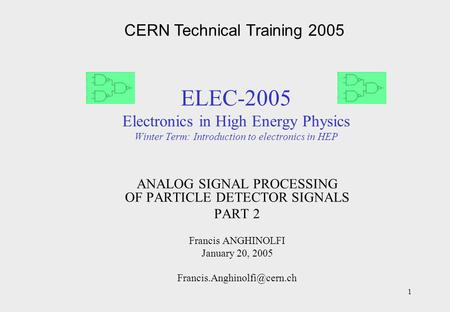 1 ELEC-2005 Electronics in High Energy Physics Winter Term: Introduction to electronics in HEP ANALOG SIGNAL PROCESSING OF PARTICLE DETECTOR SIGNALS PART.