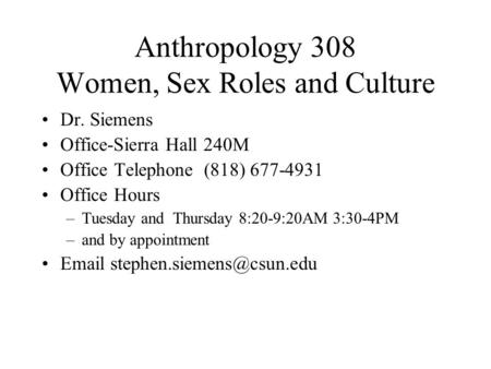 Anthropology 308 Women, Sex Roles and Culture Dr. Siemens Office-Sierra Hall 240M Office Telephone (818) 677-4931 Office Hours –Tuesday and Thursday 8:20-9:20AM.