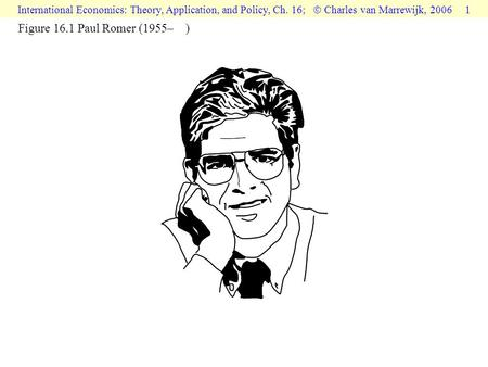 International Economics: Theory, Application, and Policy, Ch. 16;  Charles van Marrewijk, 2006 1 Figure 16.1 Paul Romer (1955– )