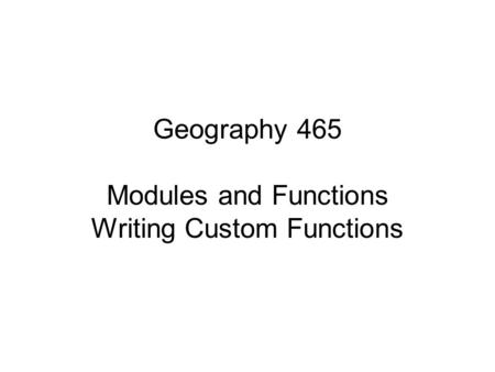 Geography 465 Modules and Functions Writing Custom Functions.