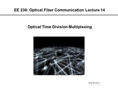 EE 230: Optical Fiber Communication Lecture 14 From the movie Warriors of the Net Optical Time Division Multiplexing.