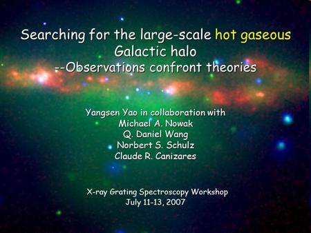 Searching for the large-scale hot gaseous Galactic halo --Observations confront theories Yangsen Yao in collaboration with Michael A. Nowak Q. Daniel Wang.