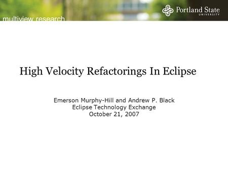 Multiview research High Velocity Refactorings In Eclipse Emerson Murphy-Hill and Andrew P. Black Eclipse Technology Exchange October 21, 2007.