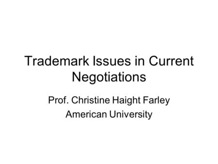 Trademark Issues in Current Negotiations Prof. Christine Haight Farley American University.