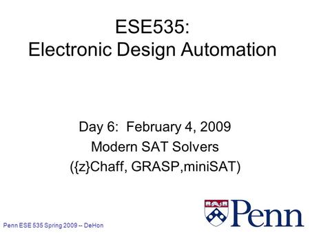 Penn ESE 535 Spring 2009 -- DeHon 1 ESE535: Electronic Design Automation Day 6: February 4, 2009 Modern SAT Solvers ({z}Chaff, GRASP,miniSAT)