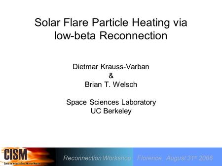 Solar Flare Particle Heating via low-beta Reconnection Dietmar Krauss-Varban & Brian T. Welsch Space Sciences Laboratory UC Berkeley Reconnection Workshop.
